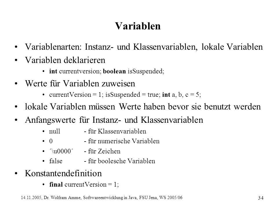 14.11.2005, Dr. Wolfram Amme, Softwareentwicklung in Java, FSU Jena, WS 2005/06 34 Variablen Variablenarten: Instanz- und Klassenvariablen, lokale Var