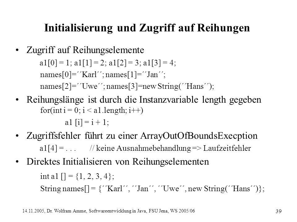 14.11.2005, Dr. Wolfram Amme, Softwareentwicklung in Java, FSU Jena, WS 2005/06 39 Initialisierung und Zugriff auf Reihungen Zugriff auf Reihungseleme