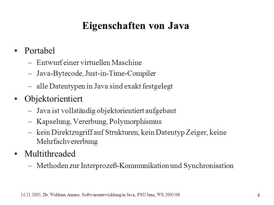 14.11.2005, Dr. Wolfram Amme, Softwareentwicklung in Java, FSU Jena, WS 2005/06 4 Eigenschaften von Java Portabel –Entwurf einer virtuellen Maschine –