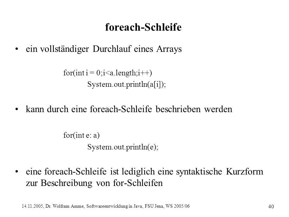 14.11.2005, Dr. Wolfram Amme, Softwareentwicklung in Java, FSU Jena, WS 2005/06 40 foreach-Schleife ein vollständiger Durchlauf eines Arrays for(int i