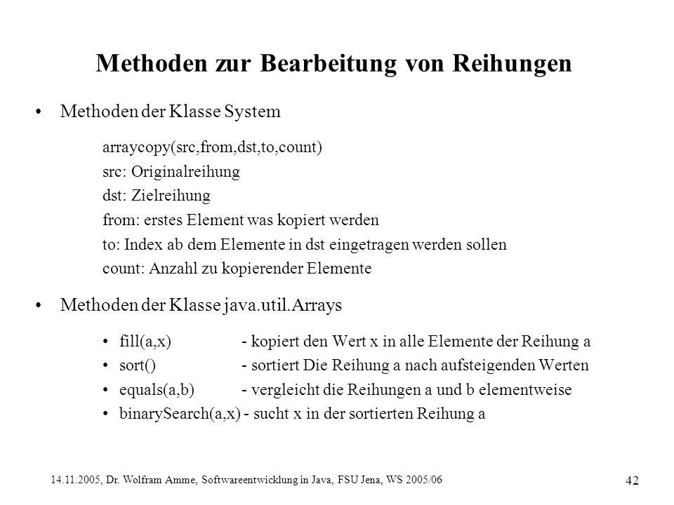 14.11.2005, Dr. Wolfram Amme, Softwareentwicklung in Java, FSU Jena, WS 2005/06 42 Methoden zur Bearbeitung von Reihungen Methoden der Klasse System a