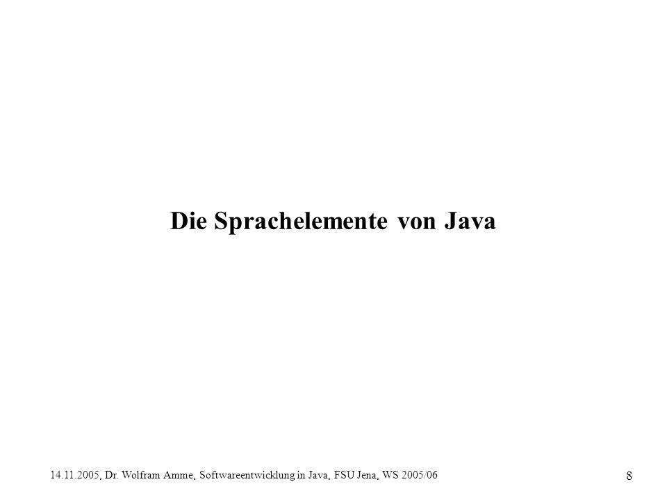14.11.2005, Dr. Wolfram Amme, Softwareentwicklung in Java, FSU Jena, WS 2005/06 8 Die Sprachelemente von Java