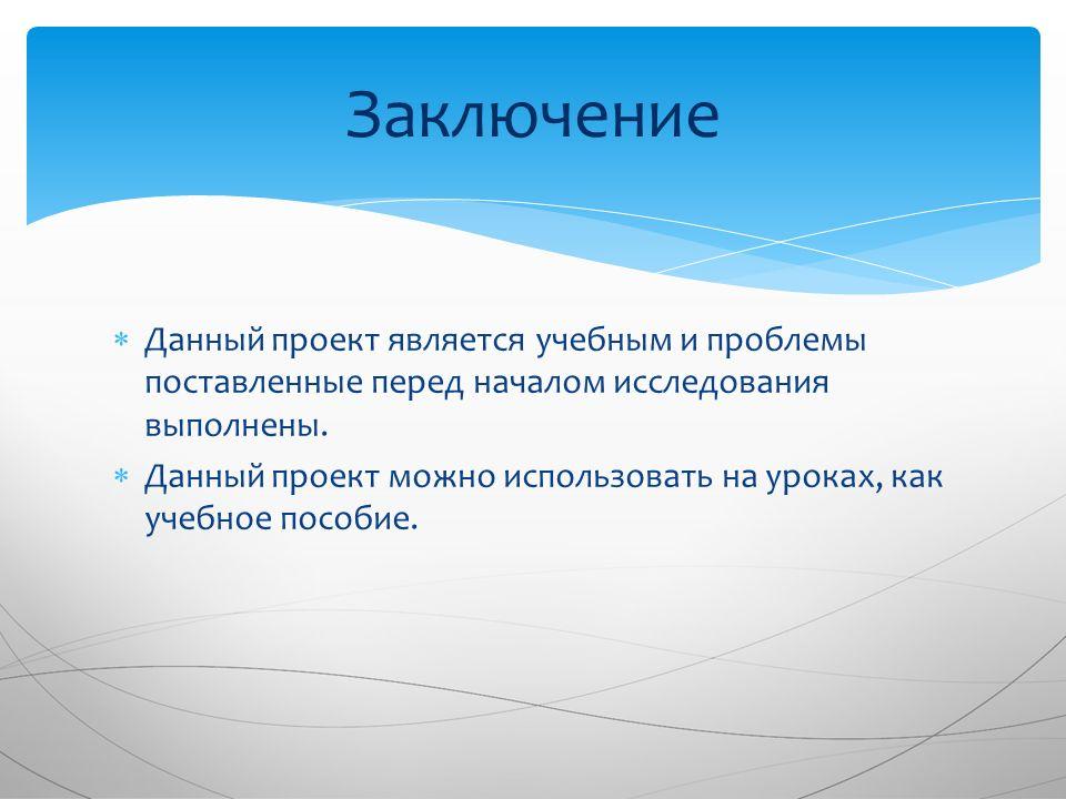  Данный проект является учебным и проблемы поставленные перед началом исследования выполнены.