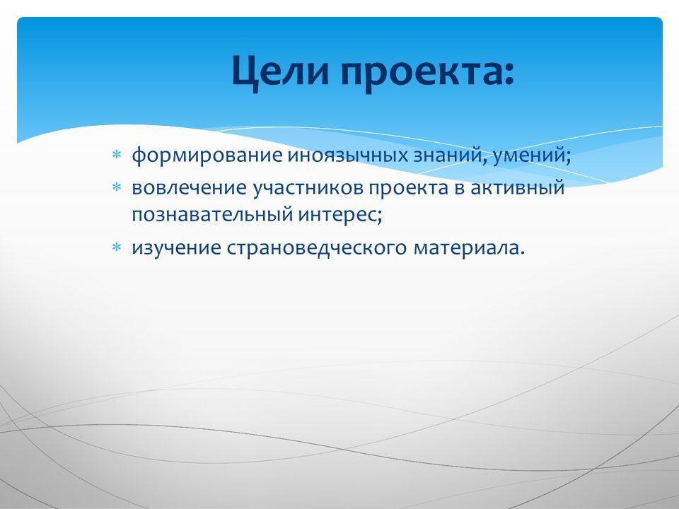  формирование иноязычных знаний, умений;  вовлечение участников проекта в активный познавательный интерес;  изучение страноведческого материала.
