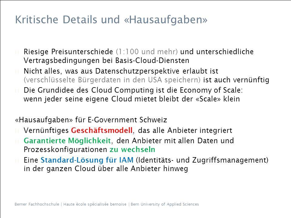 Berner Fachhochschule | Haute école spécialisée bernoise | Bern University of Applied Sciences ▶ Riesige Preisunterschiede (1:100 und mehr) und unterschiedliche Vertragsbedingungen bei Basis-Cloud-Diensten ▶ Nicht alles, was aus Datenschutzperspektive erlaubt ist (verschlüsselte Bürgerdaten in den USA speichern) ist auch vernünftig ▶ Die Grundidee des Cloud Computing ist die Economy of Scale: wenn jeder seine eigene Cloud mietet bleibt der «Scale» klein «Hausaufgaben» für E-Government Schweiz ▶ Vernünftiges Geschäftsmodell, das alle Anbieter integriert ▶ Garantierte Möglichkeit, den Anbieter mit allen Daten und Prozesskonfigurationen zu wechseln ▶ Eine Standard-Lösung für IAM (Identitäts- und Zugriffsmanagement) in der ganzen Cloud über alle Anbieter hinweg Kritische Details und «Hausaufgaben»