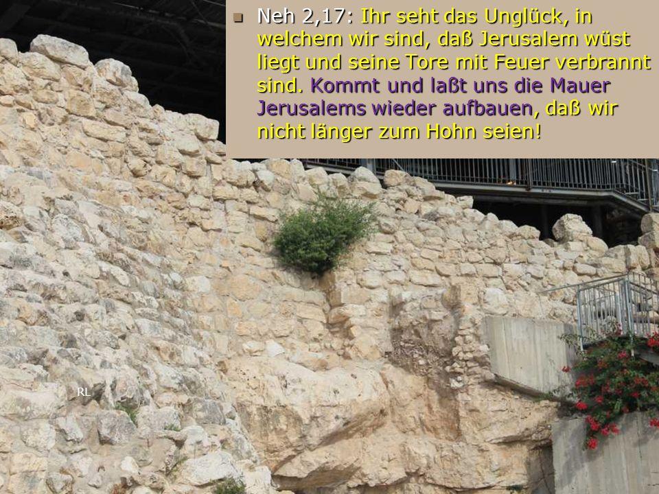 RL Neh 2,17: Ihr seht das Unglück, in welchem wir sind, daß Jerusalem wüst liegt und seine Tore mit Feuer verbrannt sind. Kommt und laßt uns die Mauer
