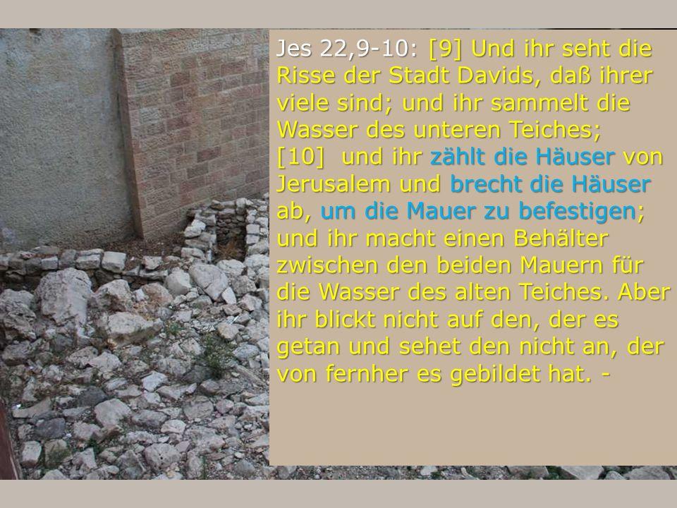 Jes 22,9-10: [9] Und ihr seht die Risse der Stadt Davids, daß ihrer viele sind; und ihr sammelt die Wasser des unteren Teiches; [10] und ihr zählt die