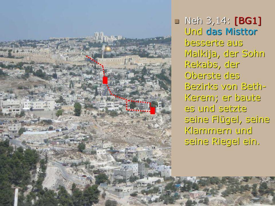 Neh 3,14: [BG1] Und das Misttor besserte aus Malkija, der Sohn Rekabs, der Oberste des Bezirks von Beth- Kerem; er baute es und setzte seine Flügel, s
