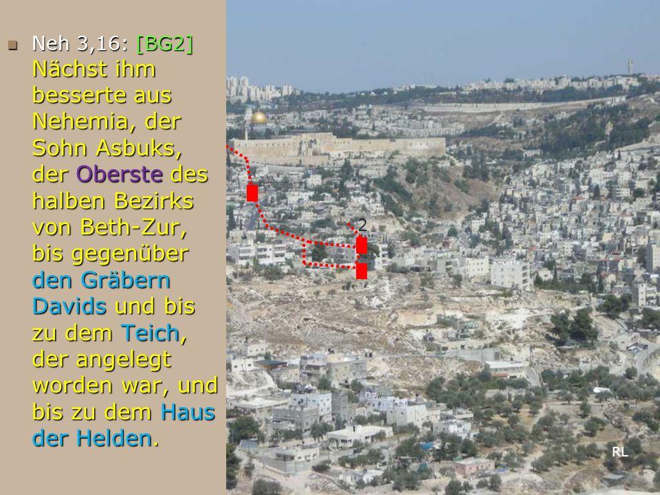 Neh 3,16: [BG2] Nächst ihm besserte aus Nehemia, der Sohn Asbuks, der Oberste des halben Bezirks von Beth-Zur, bis gegenüber den Gräbern Davids und bi