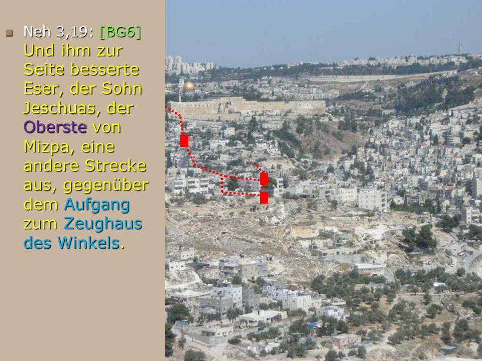 Neh 3,19: [BG6] Und ihm zur Seite besserte Eser, der Sohn Jeschuas, der Oberste von Mizpa, eine andere Strecke aus, gegenüber dem Aufgang zum Zeughaus