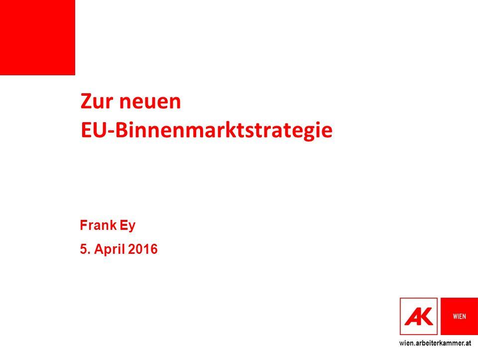 wien.arbeiterkammer.at Zur neuen EU-Binnenmarktstrategie Frank Ey 5. April 2016