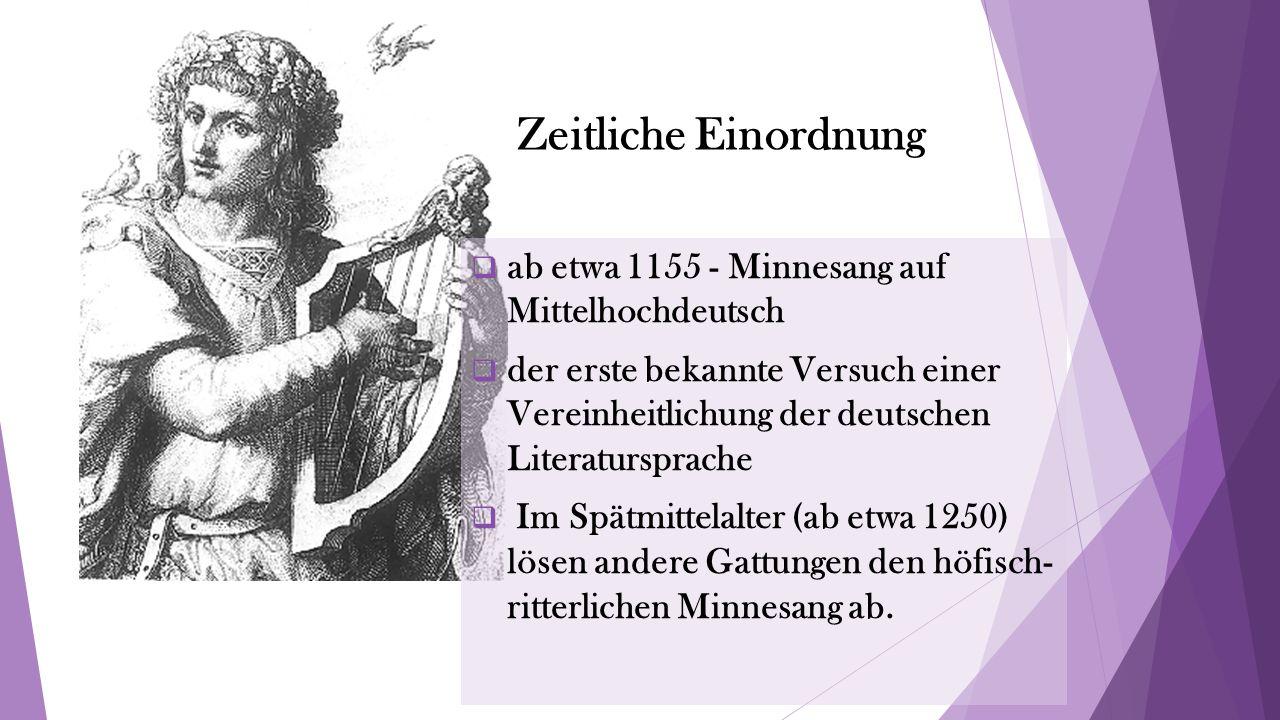 Zeitliche Einordnung  ab etwa 1155 - Minnesang auf Mittelhochdeutsch  der erste bekannte Versuch einer Vereinheitlichung der deutschen Literatursprache  Im Spätmittelalter (ab etwa 1250) lösen andere Gattungen den höfisch- ritterlichen Minnesang ab.