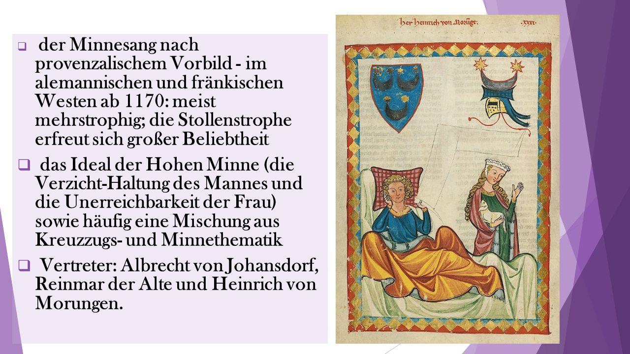  der Minnesang nach provenzalischem Vorbild - im alemannischen und fränkischen Westen ab 1170: meist mehrstrophig; die Stollenstrophe erfreut sich großer Beliebtheit  das Ideal der Hohen Minne (die Verzicht-Haltung des Mannes und die Unerreichbarkeit der Frau) sowie häufig eine Mischung aus Kreuzzugs- und Minnethematik  Vertreter: Albrecht von Johansdorf, Reinmar der Alte und Heinrich von Morungen.
