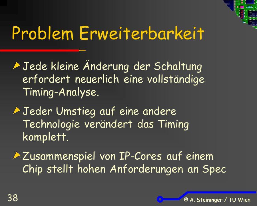 © A. Steininger / TU Wien 38 Problem Erweiterbarkeit Jede kleine Änderung der Schaltung erfordert neuerlich eine vollständige Timing-Analyse. Jeder Um