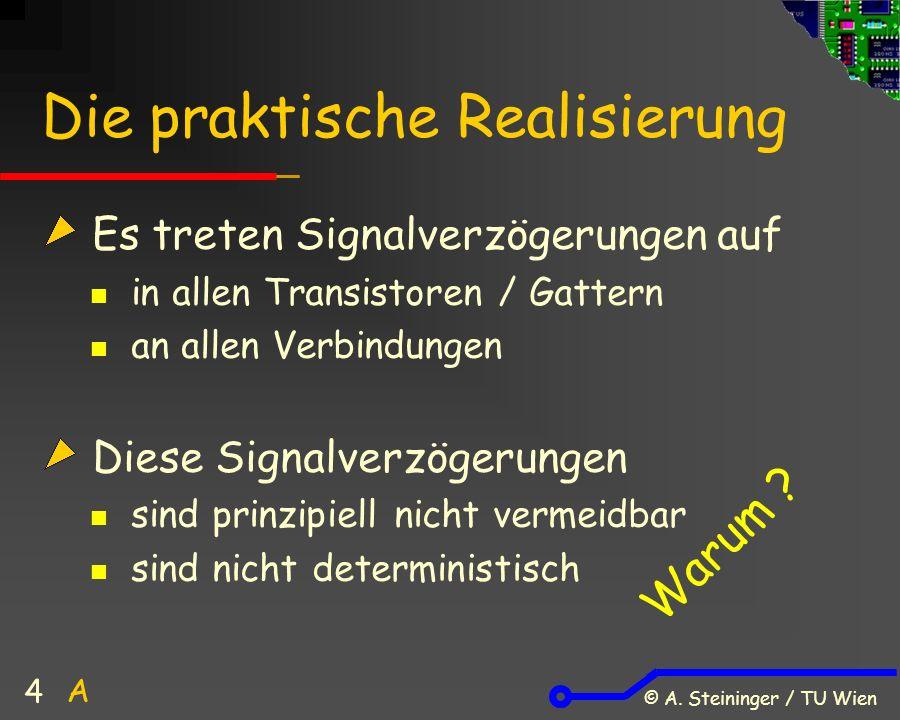 © A. Steininger / TU Wien 4 Die praktische Realisierung Es treten Signalverzögerungen auf in allen Transistoren / Gattern an allen Verbindungen Diese