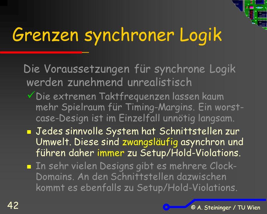 © A. Steininger / TU Wien 42 Grenzen synchroner Logik Die Voraussetzungen für synchrone Logik werden zunehmend unrealistisch Die extremen Taktfrequenz