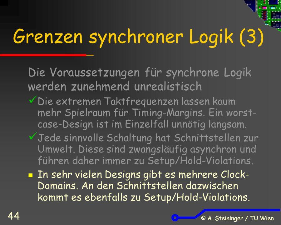 © A. Steininger / TU Wien 44 Grenzen synchroner Logik (3) Die Voraussetzungen für synchrone Logik werden zunehmend unrealistisch Die extremen Taktfreq