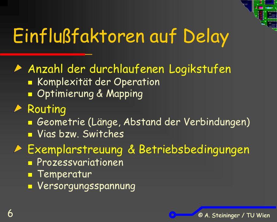 © A. Steininger / TU Wien 6 Einflußfaktoren auf Delay Anzahl der durchlaufenen Logikstufen Komplexität der Operation Optimierung & Mapping Routing Geo