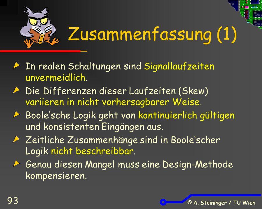 © A. Steininger / TU Wien 93 Zusammenfassung (1) In realen Schaltungen sind Signallaufzeiten unvermeidlich. Die Differenzen dieser Laufzeiten (Skew) v