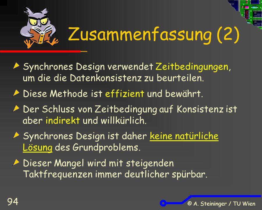 © A. Steininger / TU Wien 94 Zusammenfassung (2) Synchrones Design verwendet Zeitbedingungen, um die die Datenkonsistenz zu beurteilen. Diese Methode
