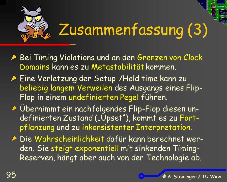 © A. Steininger / TU Wien 95 Zusammenfassung (3) Bei Timing Violations und an den Grenzen von Clock Domains kann es zu Metastabilität kommen. Eine Ver