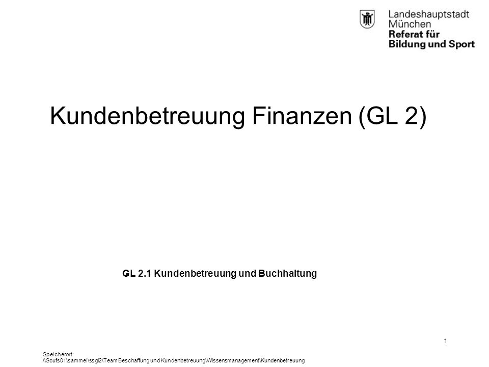 RBS_GL 2.11 (BK)25.01.12 GL 2.1 Kundenbetreuung und Buchhaltung 1 Speicherort: \\Scufs01\sammel\ssgl2\Team Beschaffung und Kundenbetreuung\Wissensmanagement\Kundenbetreuung Kundenbetreuung Finanzen (GL 2)