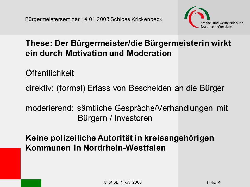 © StGB NRW 2008 Folie 5 Bürgermeisterseminar 14.01.2008 Schloss Krickenbeck Notwendigkeit von Agenda Setting Der Bürgermeister/die Bürgermeisterin muss als Handelnde/r erscheinen (auch wenn dies manchmal nicht so ist).