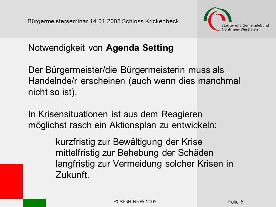 © StGB NRW 2008 Folie 6 Bürgermeisterseminar 14.01.2008 Schloss Krickenbeck Praxis von Agenda Setting ~ 60 Prozent der kommunalen Medien-Aktivitäten geplant ~ 40 Prozent der kommunalen Medien-Aktivitäten spontan/reaktiv Ziel: - bis 75 Prozent der Medien-Aktivitäten planen - alle wichtigen Themen planen
