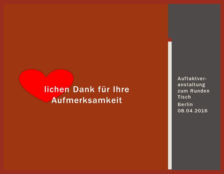 Auftaktver- anstaltung zum Runden Tisch Berlin 08.04.2016 lichen Dank für Ihre Aufmerksamkeit