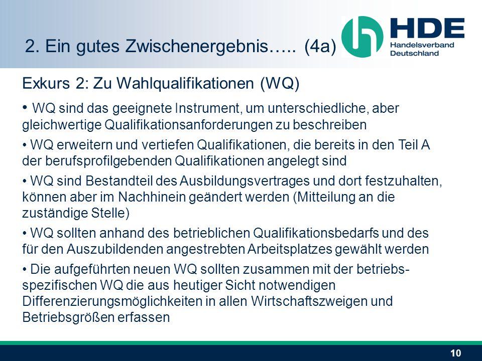 10 Exkurs 2: Zu Wahlqualifikationen (WQ) WQ sind das geeignete Instrument, um unterschiedliche, aber gleichwertige Qualifikationsanforderungen zu beschreiben WQ erweitern und vertiefen Qualifikationen, die bereits in den Teil A der berufsprofilgebenden Qualifikationen angelegt sind WQ sind Bestandteil des Ausbildungsvertrages und dort festzuhalten, können aber im Nachhinein geändert werden (Mitteilung an die zuständige Stelle) WQ sollten anhand des betrieblichen Qualifikationsbedarfs und des für den Auszubildenden angestrebten Arbeitsplatzes gewählt werden Die aufgeführten neuen WQ sollten zusammen mit der betriebs- spezifischen WQ die aus heutiger Sicht notwendigen Differenzierungsmöglichkeiten in allen Wirtschaftszweigen und Betriebsgrößen erfassen 2.