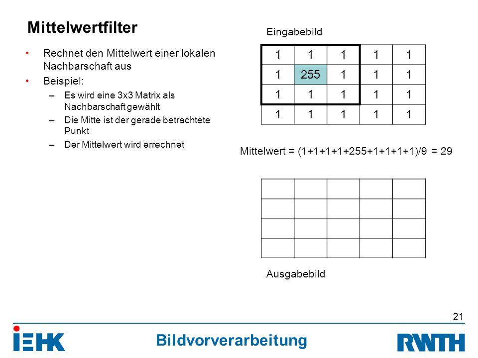 Bildvorverarbeitung Rechnet den Mittelwert einer lokalen Nachbarschaft aus Beispiel: –Es wird eine 3x3 Matrix als Nachbarschaft gewählt –Die Mitte ist der gerade betrachtete Punkt –Der Mittelwert wird errechnet 21 Mittelwertfilter 11111 1255111 11111 11111 Eingabebild Ausgabebild Mittelwert = (1+1+1+1+255+1+1+1+1)/9 = 29