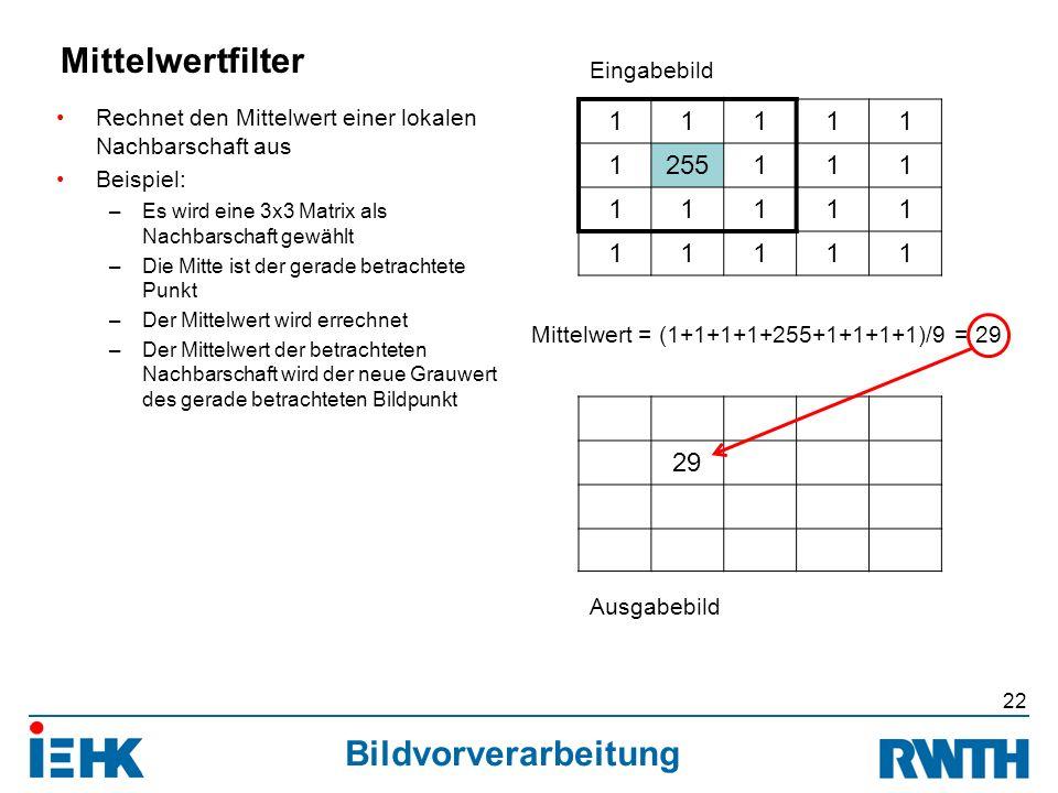Bildvorverarbeitung Rechnet den Mittelwert einer lokalen Nachbarschaft aus Beispiel: –Es wird eine 3x3 Matrix als Nachbarschaft gewählt –Die Mitte ist der gerade betrachtete Punkt –Der Mittelwert wird errechnet –Der Mittelwert der betrachteten Nachbarschaft wird der neue Grauwert des gerade betrachteten Bildpunkt 22 Mittelwertfilter 11111 1255111 11111 11111 29 Eingabebild Ausgabebild Mittelwert = (1+1+1+1+255+1+1+1+1)/9 = 29