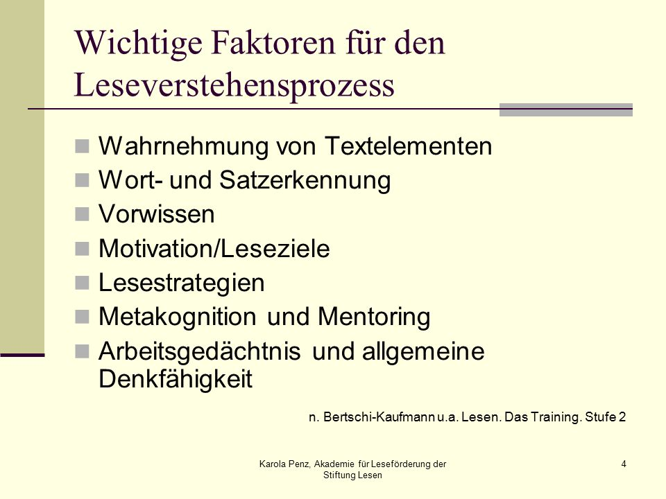 Karola Penz, Akademie für Leseförderung der Stiftung Lesen 4 Wichtige Faktoren für den Leseverstehensprozess Wahrnehmung von Textelementen Wort- und Satzerkennung Vorwissen Motivation/Leseziele Lesestrategien Metakognition und Mentoring Arbeitsgedächtnis und allgemeine Denkfähigkeit n.