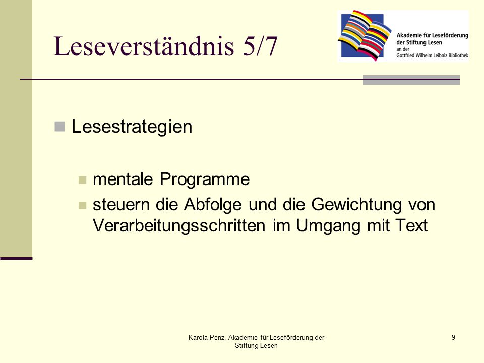 Karola Penz, Akademie für Leseförderung der Stiftung Lesen 9 Leseverständnis 5/7 Lesestrategien mentale Programme steuern die Abfolge und die Gewichtung von Verarbeitungsschritten im Umgang mit Text