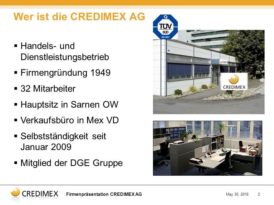 Firmenpräsentation CREDIMEX AG May 30, 20162  Handels- und Dienstleistungsbetrieb  Firmengründung 1949  32 Mitarbeiter  Hauptsitz in Sarnen OW  Verkaufsbüro in Mex VD  Selbstständigkeit seit Januar 2009  Mitglied der DGE Gruppe Wer ist die CREDIMEX AG