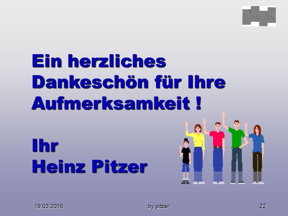19.03.2016 by pitzer 22 Ein herzliches Dankeschön für Ihre Aufmerksamkeit ! Ihr Heinz Pitzer