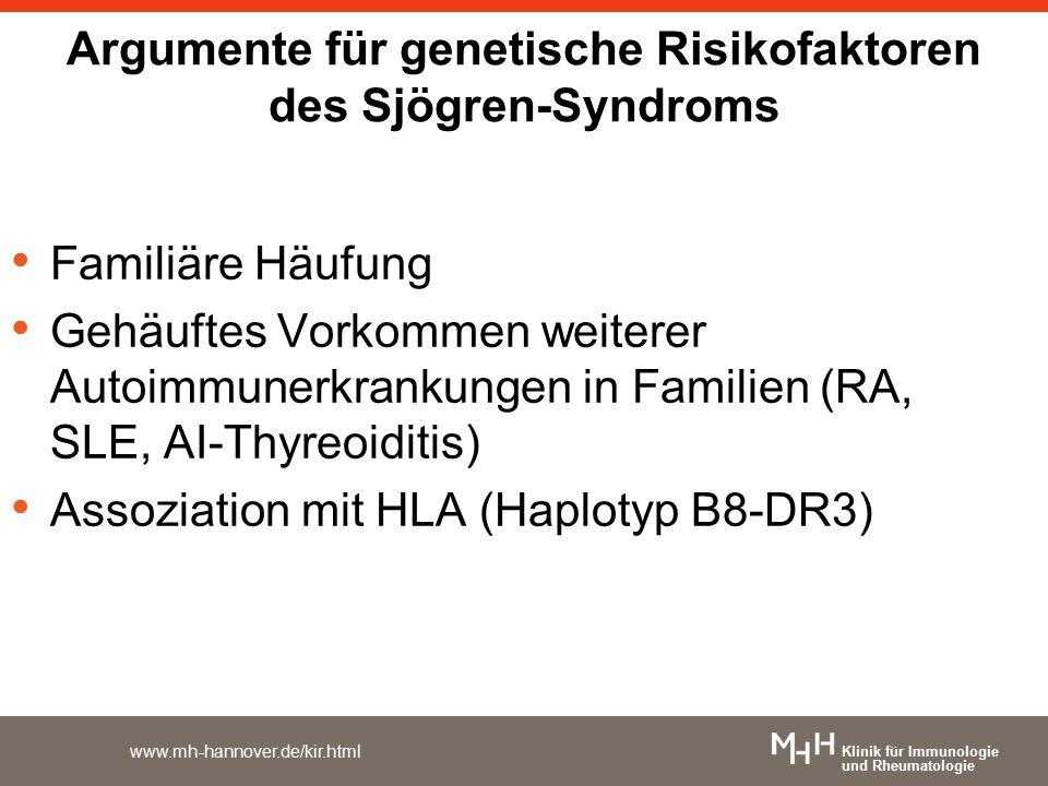 Klinik für Immunologie und Rheumatologie www.mh-hannover.de/kir.html Argumente für genetische Risikofaktoren des Sjögren-Syndroms Familiäre Häufung Gehäuftes Vorkommen weiterer Autoimmunerkrankungen in Familien (RA, SLE, AI-Thyreoiditis) Assoziation mit HLA (Haplotyp B8-DR3)