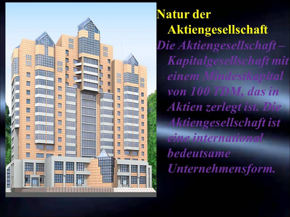 Natur der Aktiengesellschaft Die Aktiengesellschaft – Kapitalgesellschaft mit einem Mindestkapital von 100 TDM, das in Aktien zerlegt ist. Die Aktieng