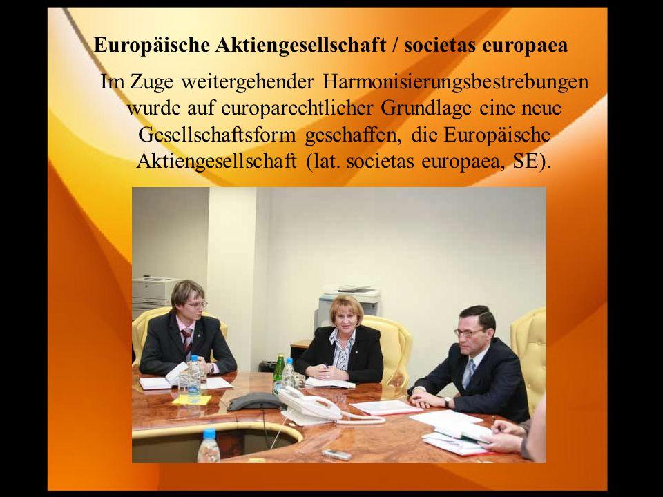 Europäische Aktiengesellschaft / societas europaea Im Zuge weitergehender Harmonisierungsbestrebungen wurde auf europarechtlicher Grundlage eine neue Gesellschaftsform geschaffen, die Europäische Aktiengesellschaft (lat.