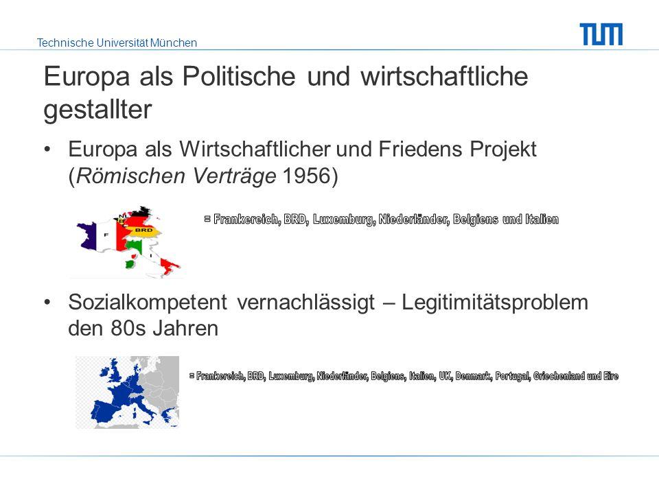 Technische Universität München Europa als Politische und wirtschaftliche gestallter Europa als Wirtschaftlicher und Friedens Projekt (Römischen Verträge 1956) Sozialkompetent vernachlässigt – Legitimitätsproblem den 80s Jahren
