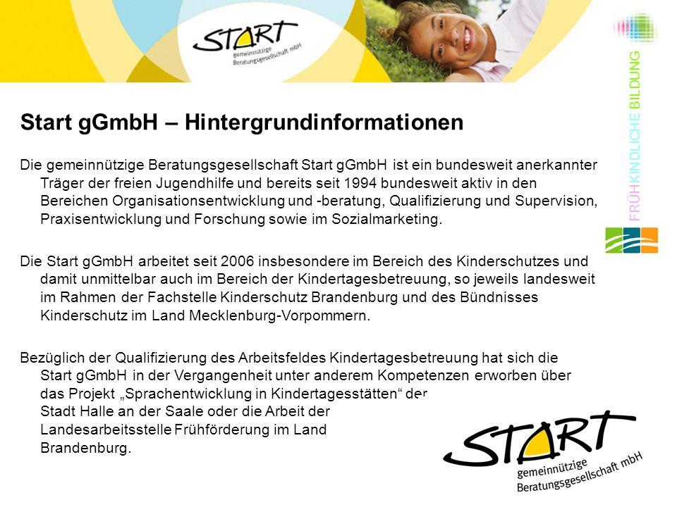 Start gGmbH – Hintergrundinformationen Die gemeinnützige Beratungsgesellschaft Start gGmbH ist ein bundesweit anerkannter Träger der freien Jugendhilfe und bereits seit 1994 bundesweit aktiv in den Bereichen Organisationsentwicklung und -beratung, Qualifizierung und Supervision, Praxisentwicklung und Forschung sowie im Sozialmarketing.