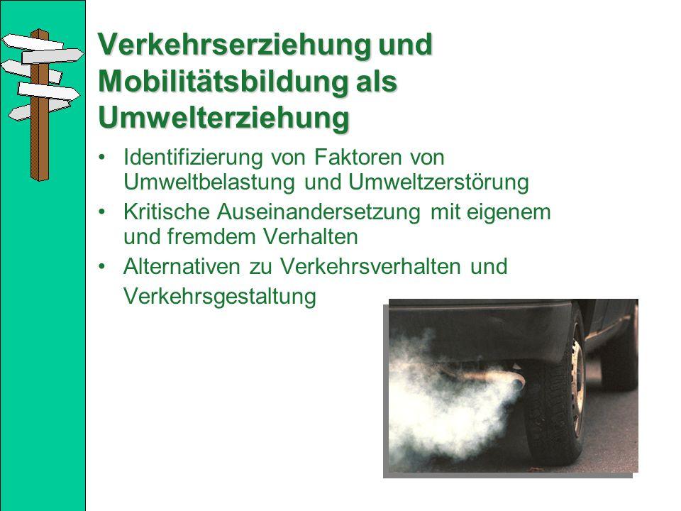 Verkehrserziehung und Mobilitätsbildung als Umwelterziehung Identifizierung von Faktoren von Umweltbelastung und Umweltzerstörung Kritische Auseinandersetzung mit eigenem und fremdem Verhalten Alternativen zu Verkehrsverhalten und Verkehrsgestaltung