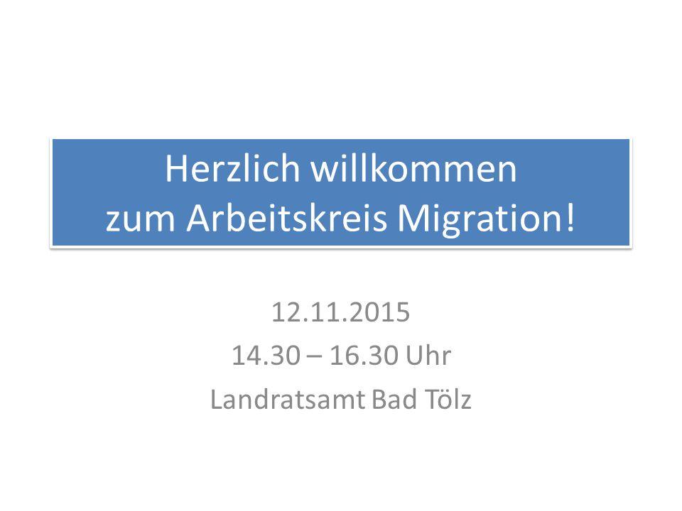 Herzlich willkommen zum Arbeitskreis Migration! 12.11.2015 14.30 – 16.30 Uhr Landratsamt Bad Tölz