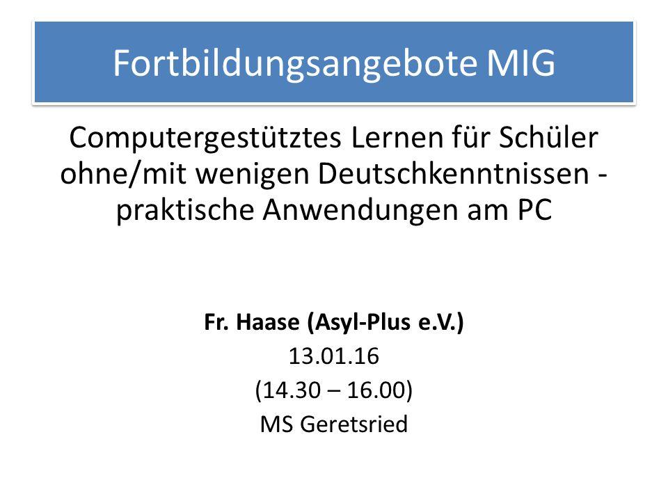 Fortbildungsangebote MIG Computergestütztes Lernen für Schüler ohne/mit wenigen Deutschkenntnissen - praktische Anwendungen am PC Fr. Haase (Asyl-Plu
