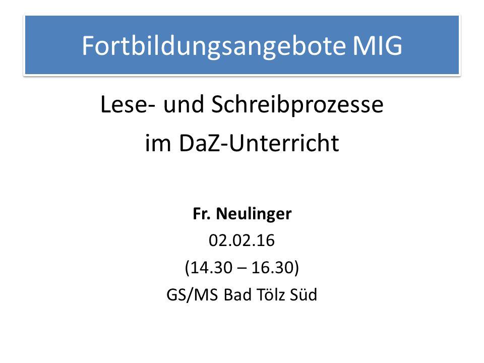 Fortbildungsangebote MIG Lese- und Schreibprozesse im DaZ-Unterricht Fr. Neulinger 02.02.16 (14.30 – 16.30) GS/MS Bad Tölz Süd