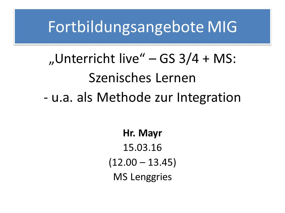 """Fortbildungsangebote MIG """"Unterricht live"""" – GS 3/4 + MS: Szenisches Lernen - u.a. als Methode zur Integration Hr. Mayr 15.03.16 (12.00 – 13.45) MS Le"""