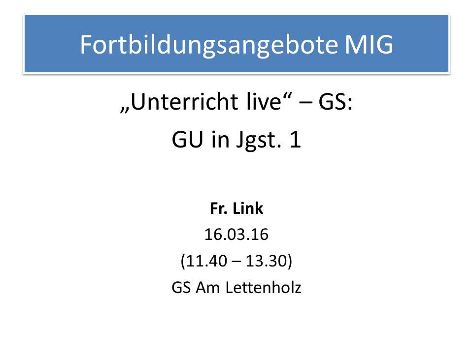 """Fortbildungsangebote MIG """"Unterricht live"""" – GS: GU in Jgst. 1 Fr. Link 16.03.16 (11.40 – 13.30) GS Am Lettenholz"""