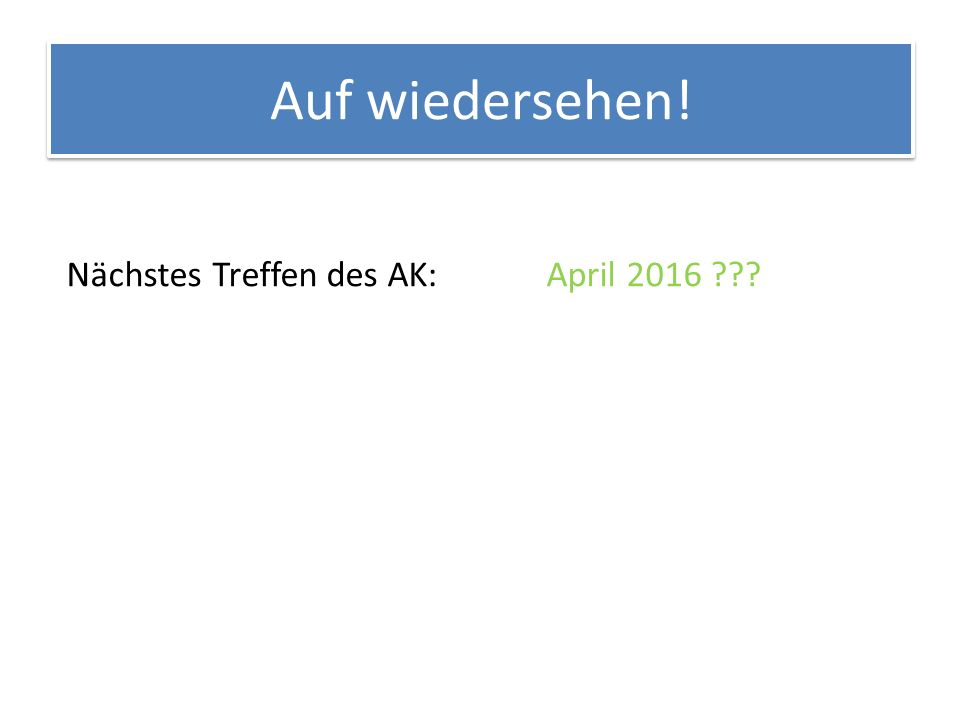 Auf wiedersehen! Nächstes Treffen des AK:April 2016 ???