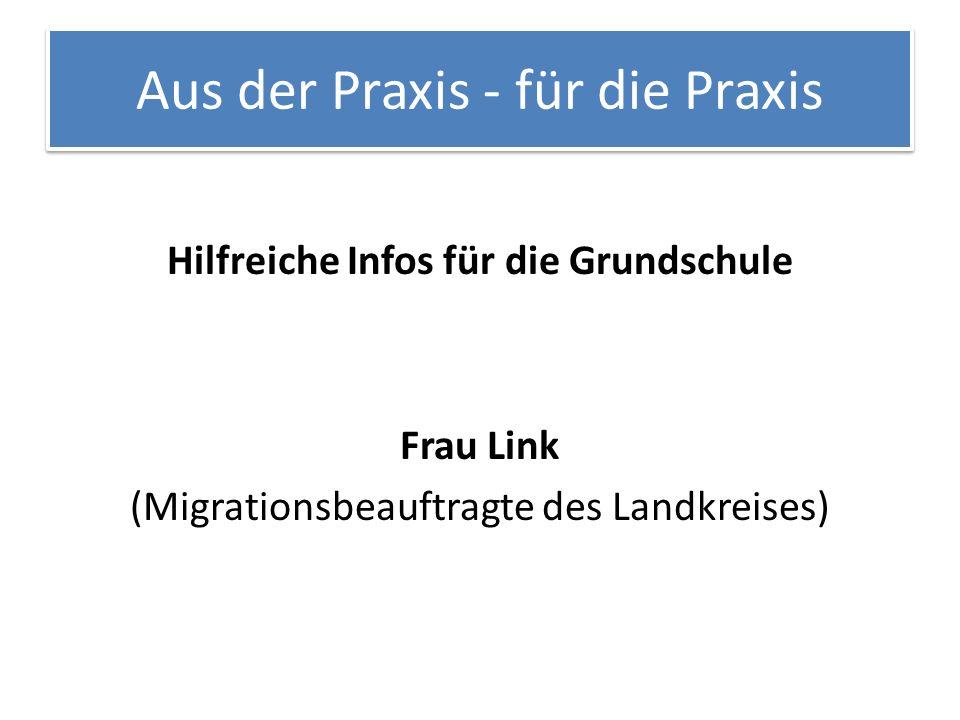 Aus der Praxis - für die Praxis Hilfreiche Infos für die Grundschule Frau Link (Migrationsbeauftragte des Landkreises)