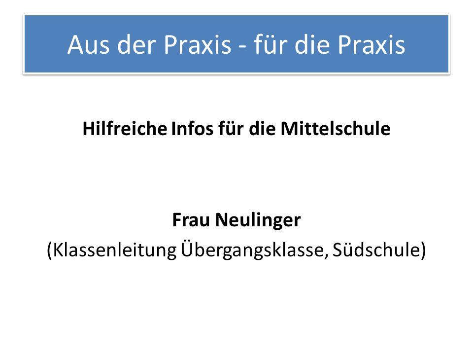 Aus der Praxis - für die Praxis Hilfreiche Infos für die Mittelschule Frau Neulinger (Klassenleitung Übergangsklasse, Südschule)